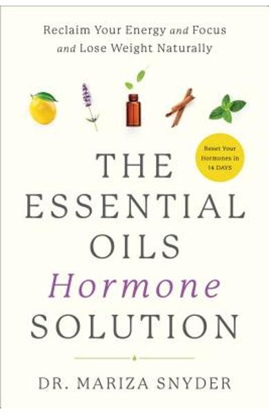 The Essential Oils Hormone Solution: Reclaim Your Energy and Focus and Lose Weight Naturally - Mariza Snyder