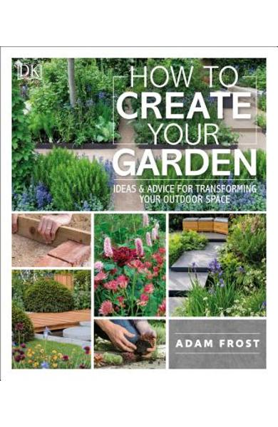 How to Create Your Garden: Ideas and Advice for Transforming Your Outdoor Space - Adam Frost