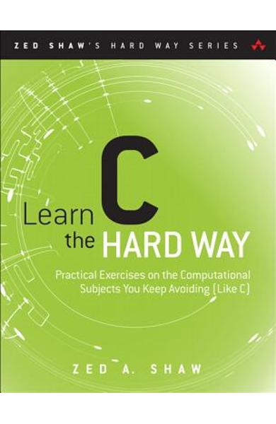 Learn C the Hard Way: Practical Exercises on the Computational Subjects You Keep Avoiding (Like C) - Zed A. Shaw