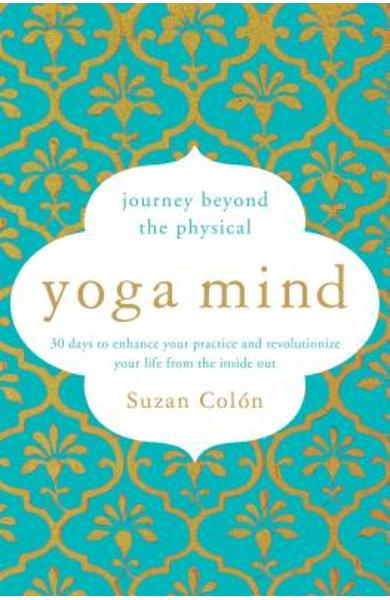 Yoga Mind: Journey Beyond the Physical, 30 Days to Enhance Your Practice and Revolutionize Your Life from the Inside Out - Suzan Colon