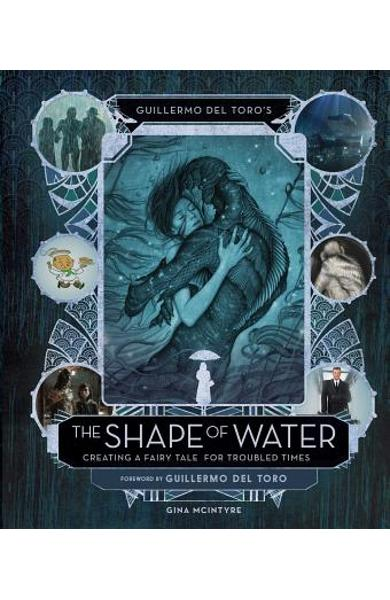 Guillermo del Toro's the Shape of Water: Creating a Fairy Tale for Troubled Times - Gina Mcintyre