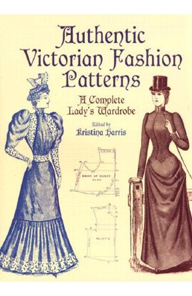 Authentic Victorian Fashion Patterns: A Complete Lady's Wardrobe - Kristina Harris