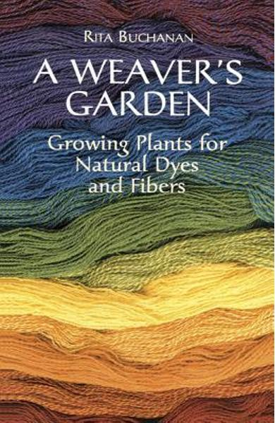 A Weaver's Garden: Growing Plants for Natural Dyes and Fibers - Rita Buchanan