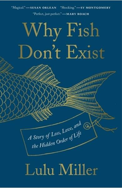 Why Fish Don't Exist: A Story of Loss, Love, and the Hidden Order of Life - Lulu Miller