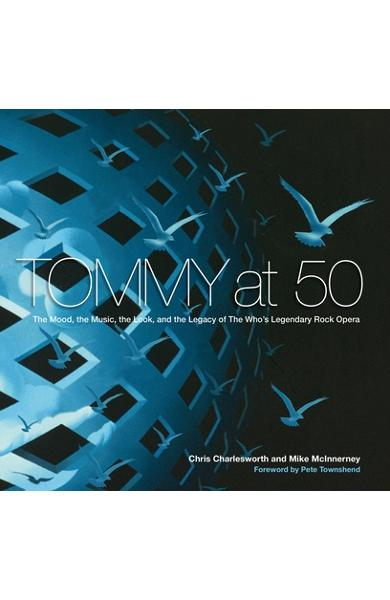 Tommy at 50: The Mood, the Music, the Look, and the Legacy of the Who's Legendary Rock Opera - Chris Charlesworth