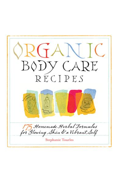 Organic Body Care Recipes: 175 Homeade Herbal Formulas for Glowing Skin & a Vibrant Self - Stephanie L. Tourles