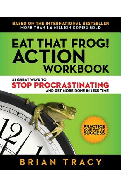 Eat That Frog! Action Workbook: 21 Great Ways to Stop Procrastinating and Get More Done in Less Time - Brian Tracy