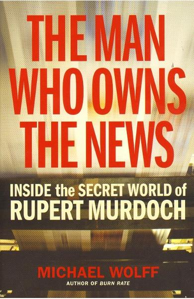 The Man Who Owns the News - Michael Wolff