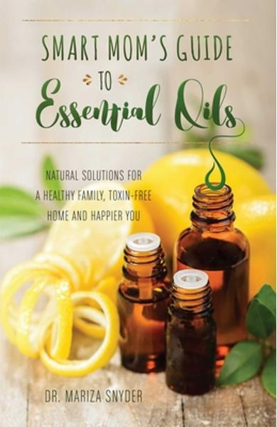 Smart Mom's Guide to Essential Oils: Natural Solutions for a Healthy Family, Toxin-Free Home and Happier You - Mariza Snyder