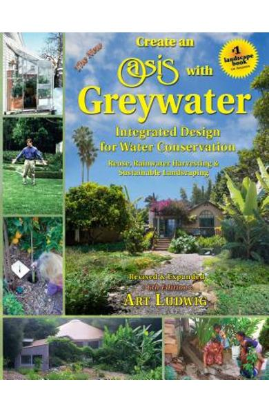 The New Create an Oasis with Greywater, 6th Ed.: Integrated Design for Water Conservation - Art Ludwig