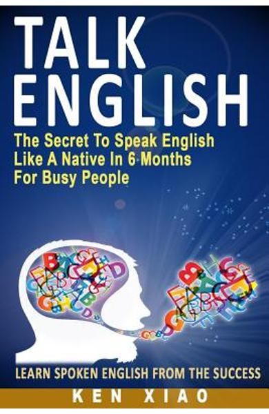 Talk English: The Secret to Speak English Like a Native in 6 Months for Busy People - Ken Xiao