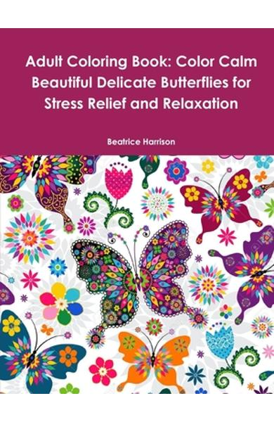 Adult Coloring Book: Color Calm Beautiful Delicate Butterflies for Stress Relief and Relaxation - Beatrice Harrison