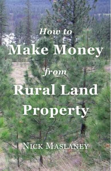 How to Make Money from Rural Land Property: A How to Guide to Generate Monthly Income Finding Profitable Rural Residential Properties - Nicholas W. Maslaney