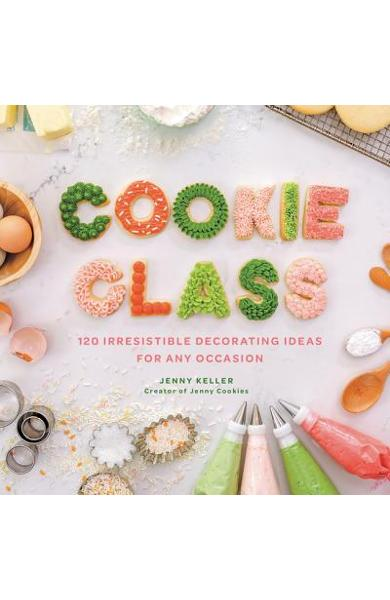 Cookie Class: 120 Irresistible Decorating Ideas for Any Occasion - Jenny Keller
