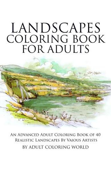 Landscapes Coloring Book for Adults: An Advanced Adult Coloring Book of 40 Realistic Landscapes by various artists - Adult Coloring World