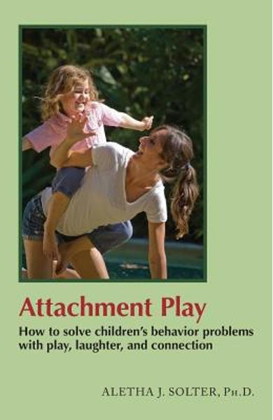 Attachment Play: How to solve children's behavior problems with play, laughter, and connection - Aletha Jauch Solter