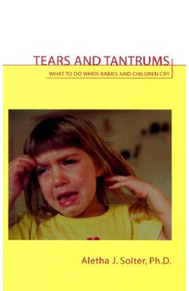 Tears and Tantrums: What to Do When Babies and Children Cry - Aletha Jauch Solter