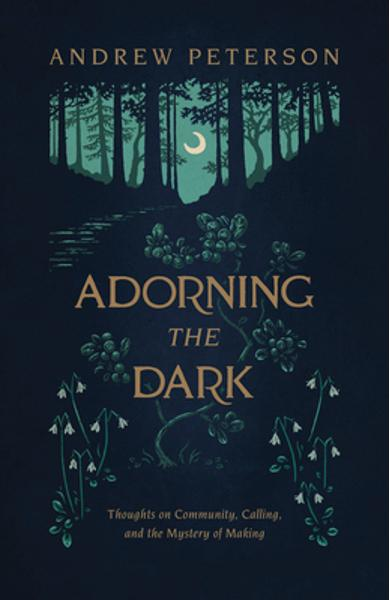 Adorning the Dark: Thoughts on Community, Calling, and the Mystery of Making - Andrew Peterson