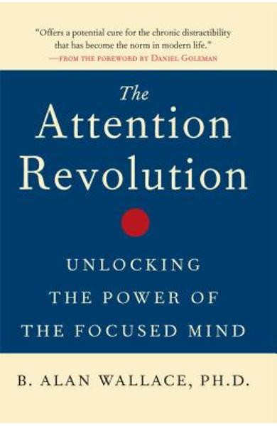 The Attention Revolution: Unlocking the Power of the Focused Mind - B. Alan Wallace