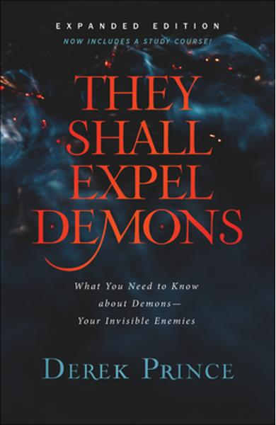 They Shall Expel Demons: What You Need to Know about Demons--Your Invisible Enemies - Derek Prince