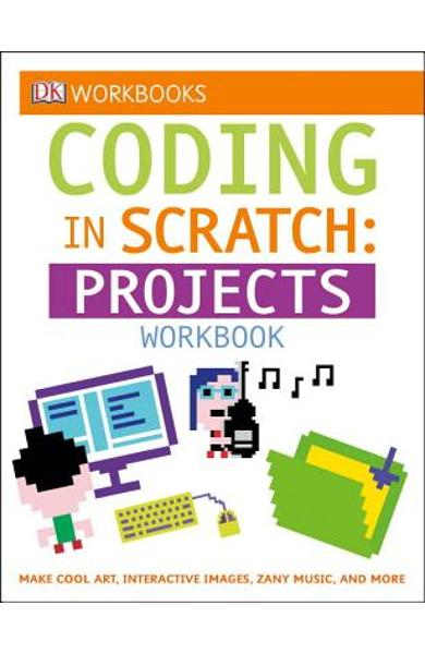 DK Workbooks: Coding in Scratch: Projects Workbook: Make Cool Art, Interactive Images, and Zany Music - Jon Woodcock
