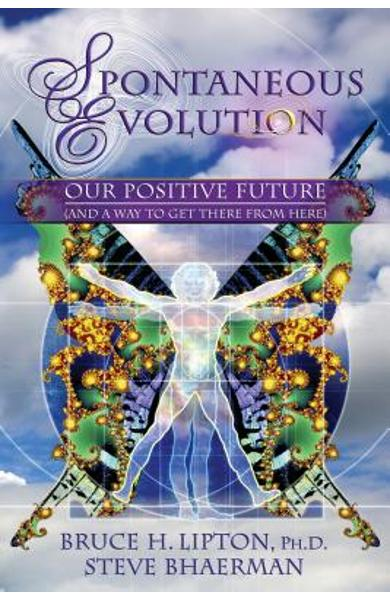 Spontaneous Evolution: Our Positive Future (and a Way to Get There from Here) - Bruce H. Lipton
