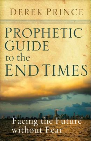 Prophetic Guide to the End Times: Facing the Future Without Fear - Derek Prince