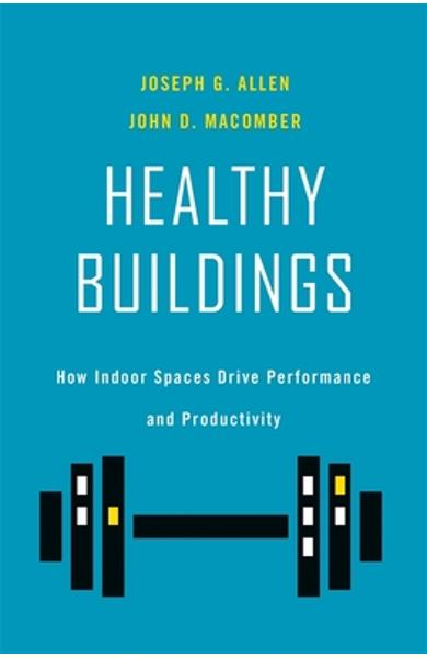 Healthy Buildings: How Indoor Spaces Drive Performance and Productivity - Joseph G. Allen