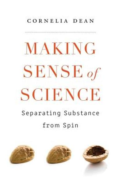 Making Sense of Science: Separating Substance from Spin - Cornelia Dean