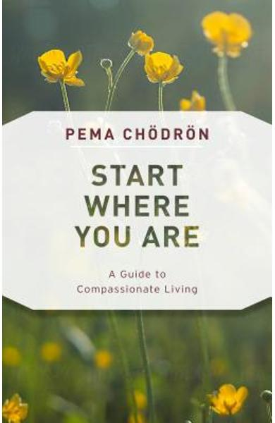 Start Where You Are: A Guide to Compassionate Living - Pema Chodron