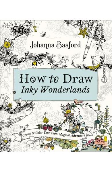 How to Draw Inky Wonderlands: Create and Color Your Own Magical Adventure - Johanna Basford