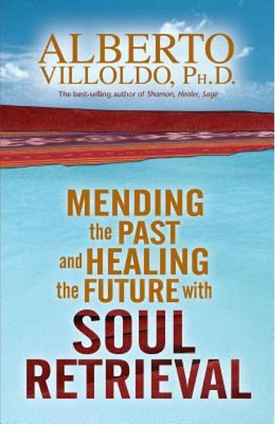 Mending the Past & Healing the Future with Soul Retrieval - Alberto Villoldo