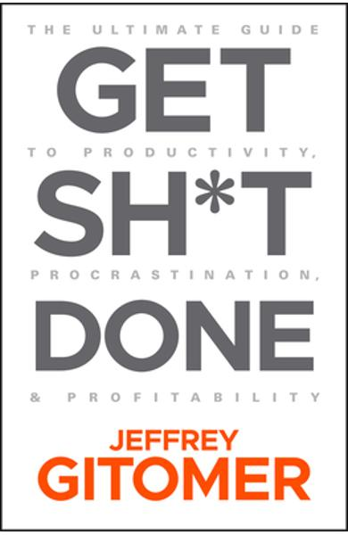 Get Sh*t Done: The Ultimate Guide to Productivity, Procrastination, and Profitability - Jeffrey Gitomer