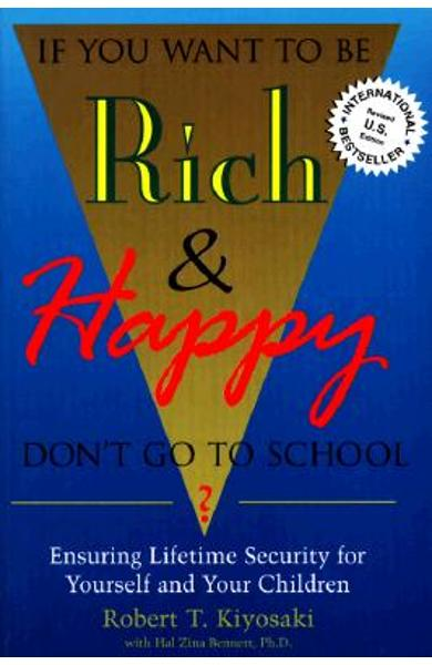 If You Want To Be Rich & Happy Don't Go To School: Insuring Lifetime Security for Yourself and Your Children - Robert Kiyosaki