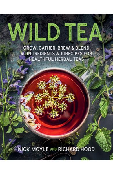 Wild Tea: Grow, Gather, Brew & Blend 40 Ingredients & 30 Recipes for Healthful Herbal Teas - Nick Moyle