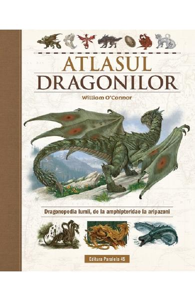 Atlasul Dragonilor. Dragonopedia lumii, de la amphipteridae la aripazoni - William O'Connor