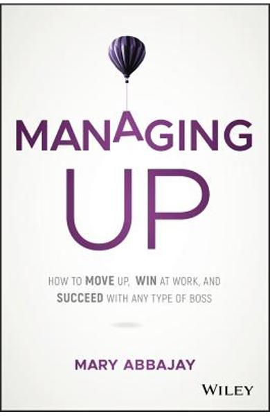 Managing Up: How to Move Up, Win at Work, and Succeed with Any Type of Boss - Mary Abbajay