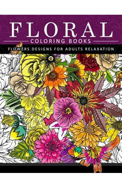 Floral Coloring Books Flower Designs for Adults Relaxation: An Adult Coloring Book - Flower Coloring Books For Adults