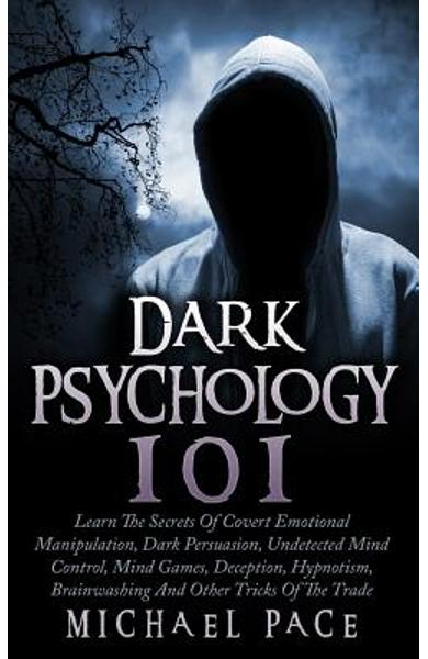 Dark Psychology 101: Learn The Secrets Of Covert Emotional Manipulation, Dark Persuasion, Undetected Mind Control, Mind Games, Deception, H - Michael Pace