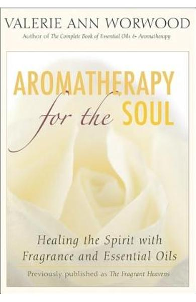 Aromatherapy for the Soul: Healing the Spirit with Fragrance and Essential Oils - Valerie Ann Worwood