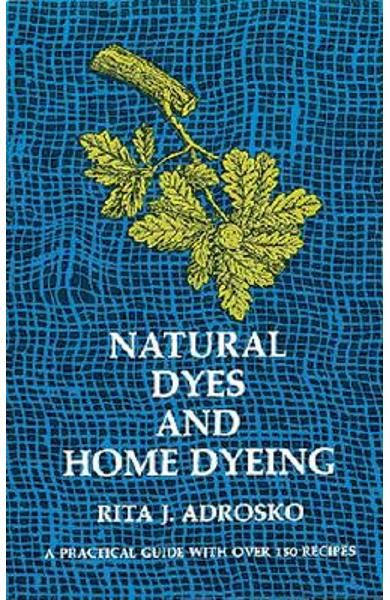 Natural Dyes and Home Dyeing - Rita J. Adrosko