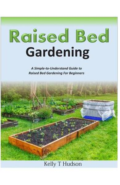 Raised Bed Gardening A Simple-to-Understand Guide to Raised Bed Gardening For Beginners - Kelly T. Hudson