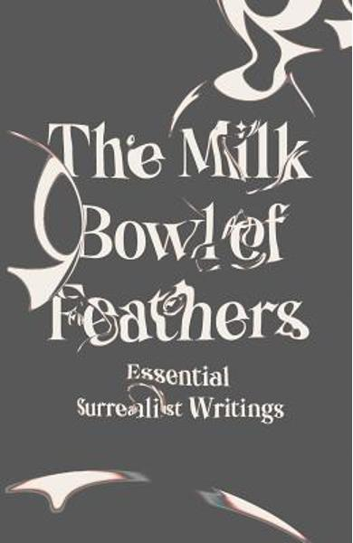 The Milk Bowl of Feathers: Essential Surrealist Writings - Mary Ann Caws