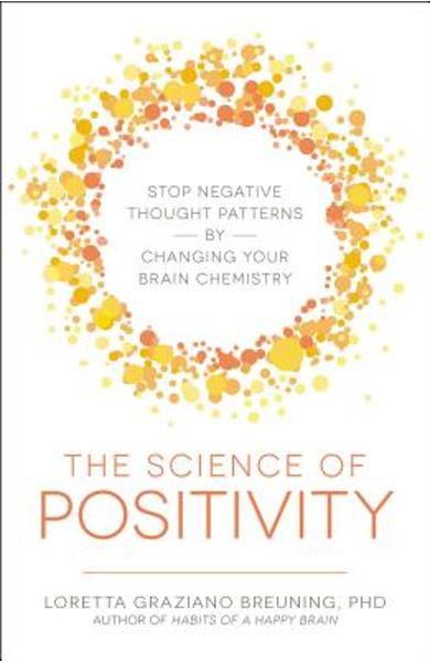 The Science of Positivity: Stop Negative Thought Patterns by Changing Your Brain Chemistry - Loretta Graziano Breuning