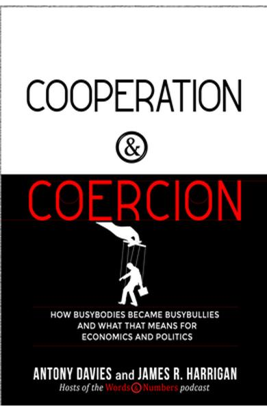 Cooperation and Coercion: How Busybodies Became Busybullies and What That Means for Economics and Politics - Antony Davies