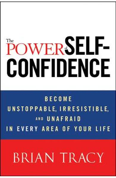 The Power of Self-Confidence: Become Unstoppable, Irresistible, and Unafraid in Every Area of Your Life - Brian Tracy