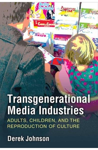 Transgenerational Media Industries: Adults, Children, and the Reproduction of Culture - Derek Johnson