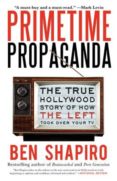 Primetime Propaganda: The True Hollywood Story of How the Left Took Over Your TV - Ben Shapiro
