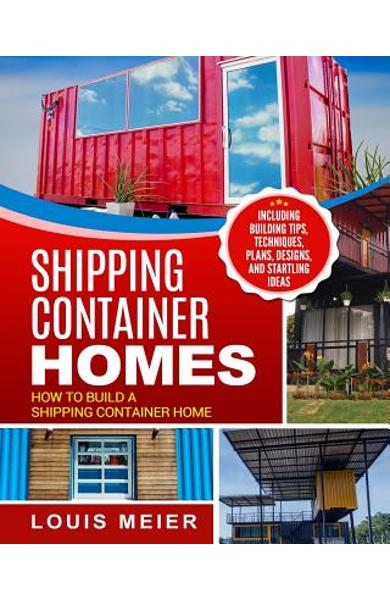 Shipping Container Homes: How to Build a Shipping Container Home - Including Building Tips, Techniques, Plans, Designs, and Startling Ideas - Louis Meier