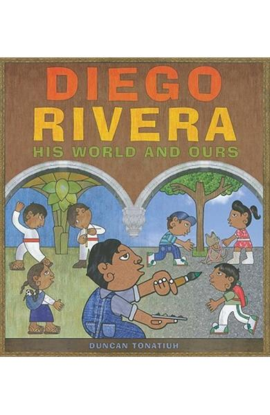 Diego Rivera: His World and Ours - Duncan Tonatiuh